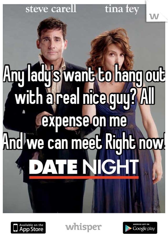 Any lady's want to hang out with a real nice guy? All expense on me And we can meet Right now!