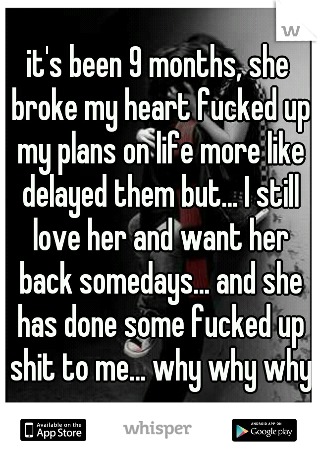 it's been 9 months, she broke my heart fucked up my plans on life more like delayed them but... I still love her and want her back somedays... and she has done some fucked up shit to me... why why why