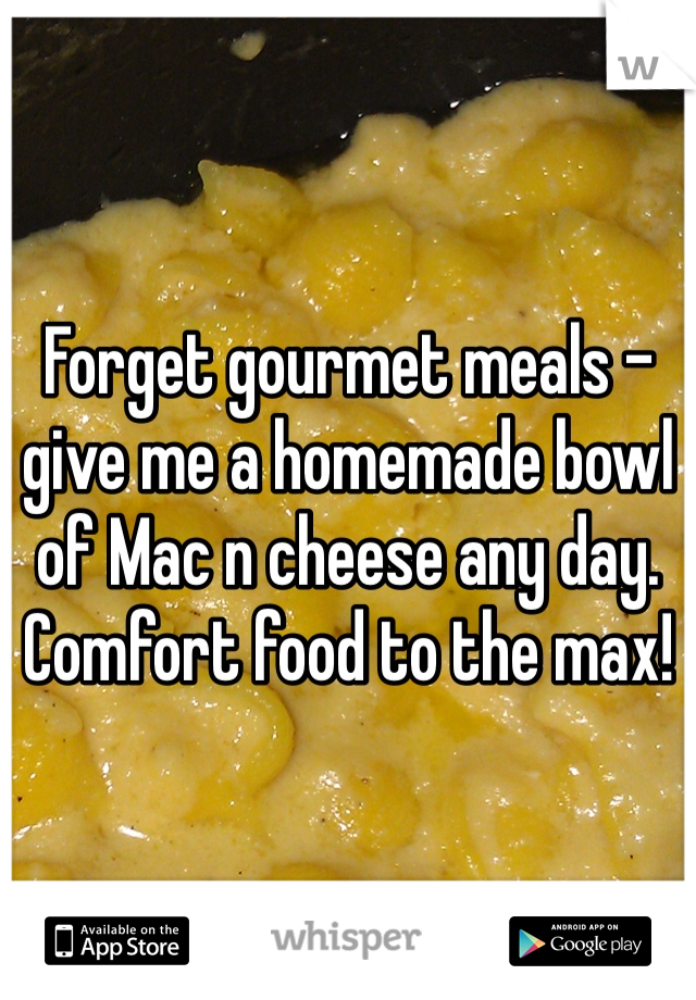 Forget gourmet meals - give me a homemade bowl of Mac n cheese any day. Comfort food to the max!