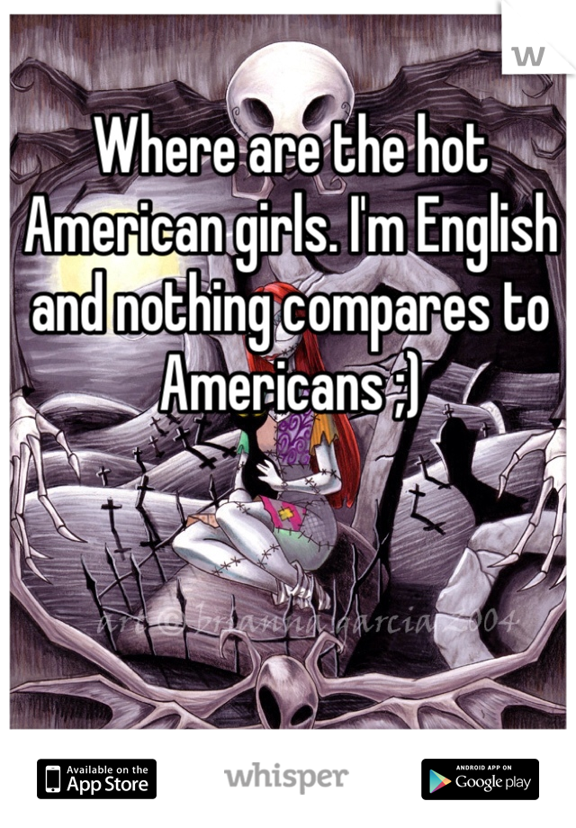 Where are the hot American girls. I'm English and nothing compares to Americans ;)
