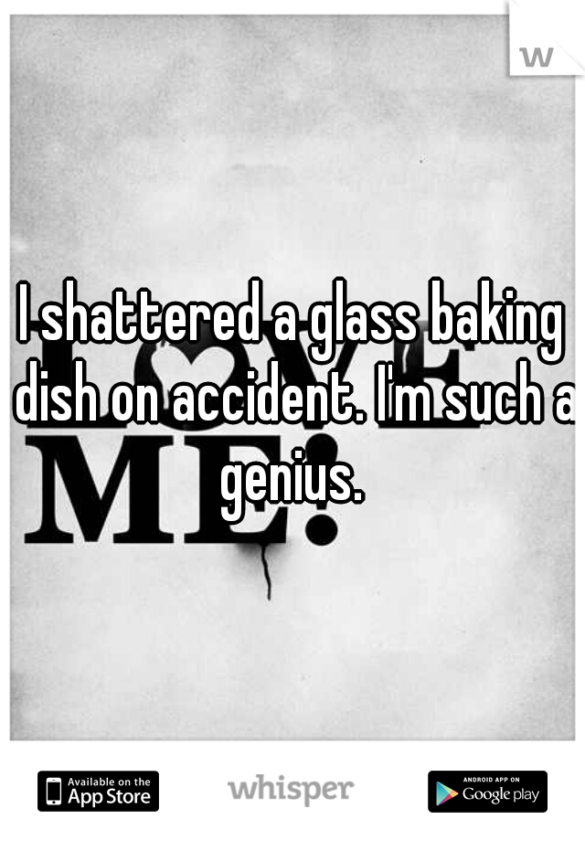 I shattered a glass baking dish on accident. I'm such a genius.