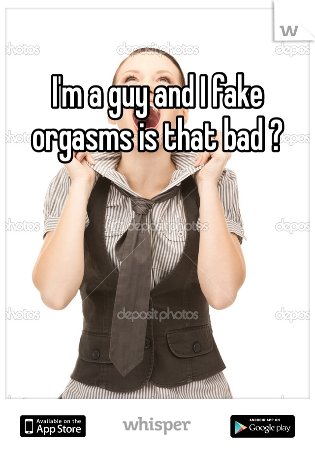 I'm a guy and I fake orgasms is that bad ?