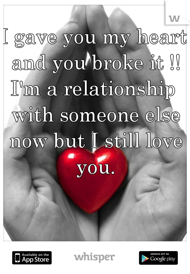 I gave you my heart and you broke it !! I'm a relationship with someone else now but I still love you.