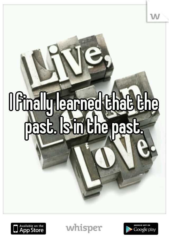 I finally learned that the past. Is in the past.
