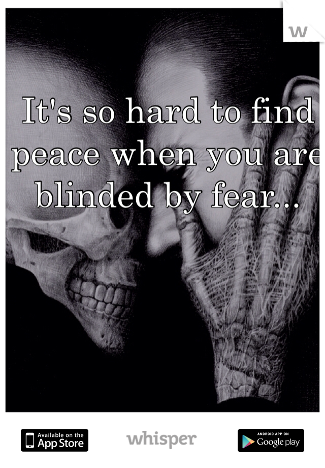 It's so hard to find peace when you are blinded by fear...