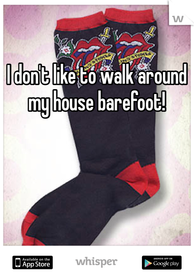 I don't like to walk around my house barefoot!