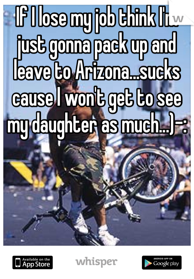 If I lose my job think I'm just gonna pack up and leave to Arizona...sucks cause I won't get to see my daughter as much...)-: