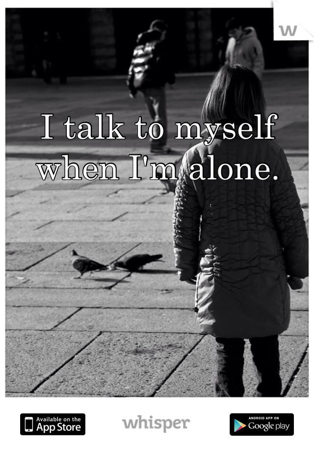 I talk to myself when I'm alone.