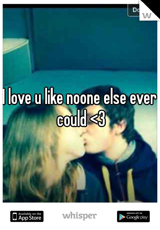 I love u like noone else ever could <3