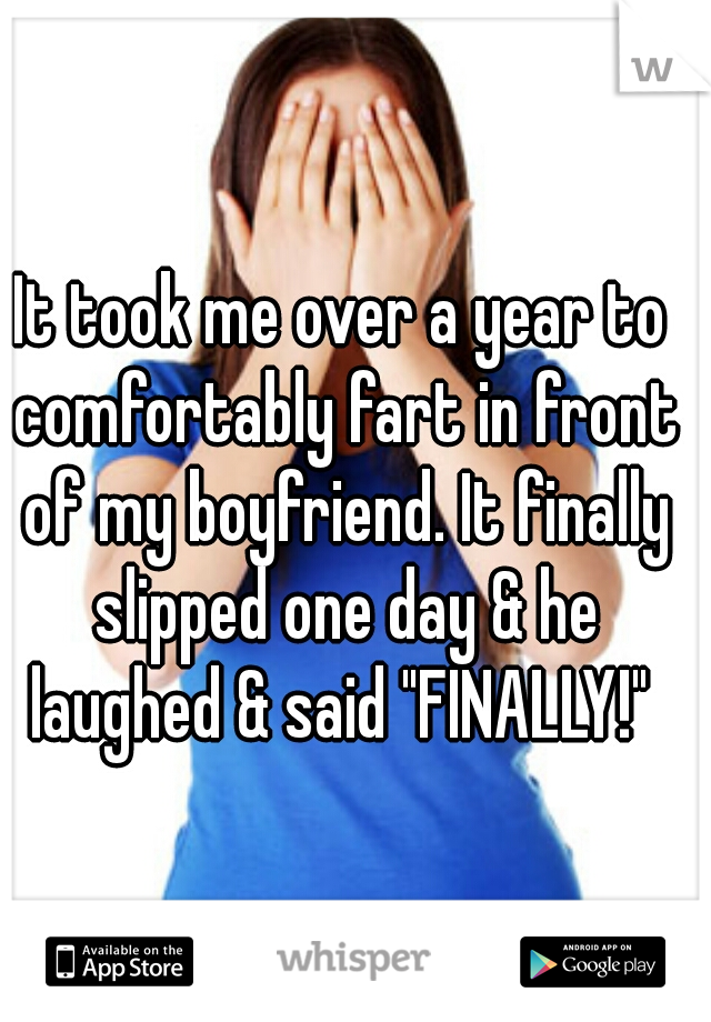 "It took me over a year to comfortably fart in front of my boyfriend. It finally slipped one day & he laughed & said ""FINALLY!"""