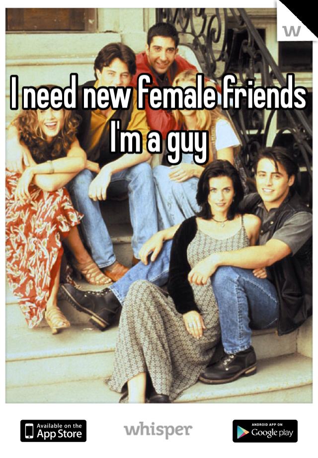 I need new female friends I'm a guy