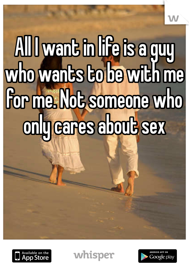 All I want in life is a guy who wants to be with me for me. Not someone who only cares about sex