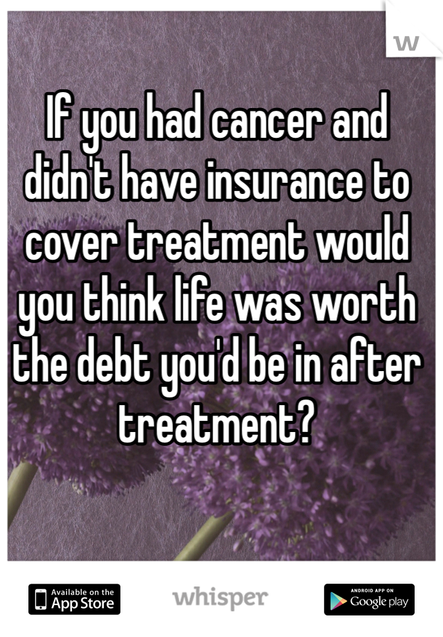If you had cancer and didn't have insurance to cover treatment would you think life was worth the debt you'd be in after treatment?