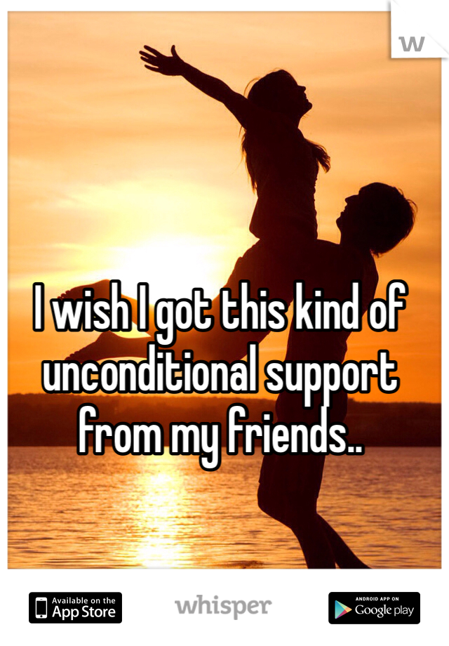 I wish I got this kind of unconditional support from my friends..