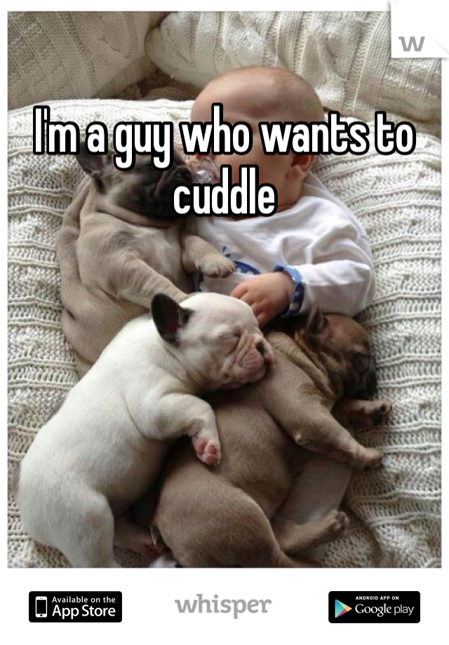 I'm a guy who wants to cuddle