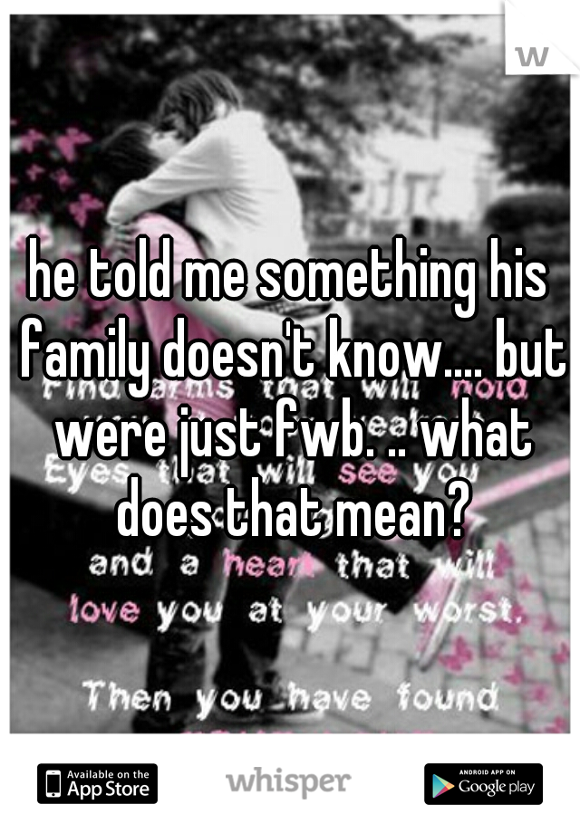 he told me something his family doesn't know.... but were just fwb. .. what does that mean?