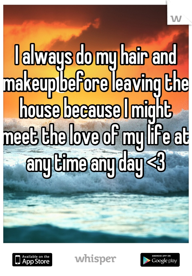I always do my hair and makeup before leaving the house because I might meet the love of my life at any time any day <3