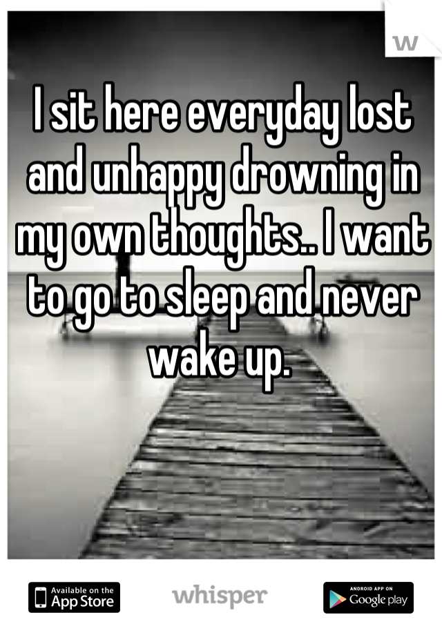 I sit here everyday lost and unhappy drowning in my own thoughts.. I want to go to sleep and never wake up.