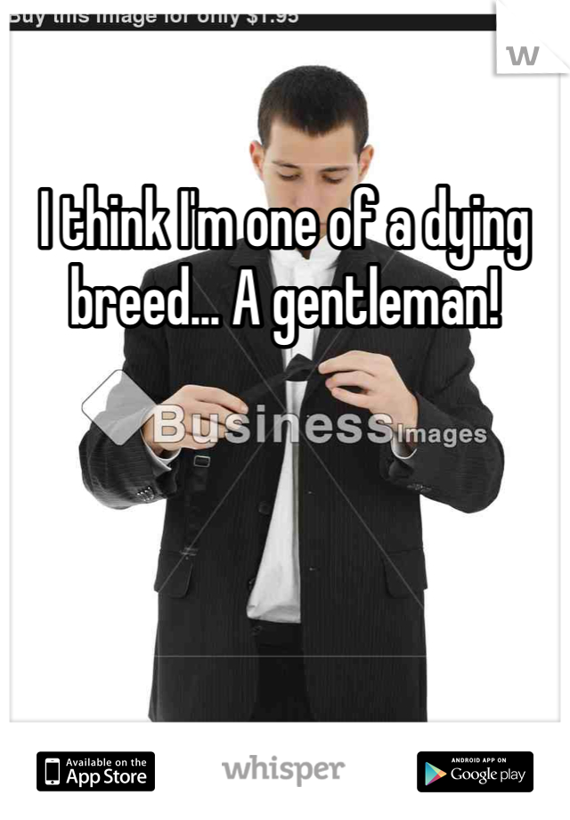 I think I'm one of a dying breed... A gentleman!