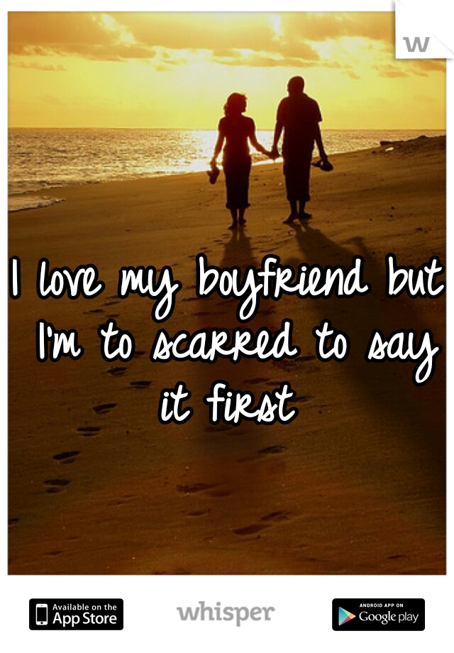 I love my boyfriend but I'm to scarred to say it first