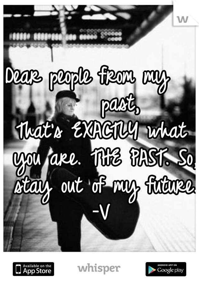 Dear people from my       past, That's EXACTLY what you are. THE PAST. So, stay out of my future.  -V