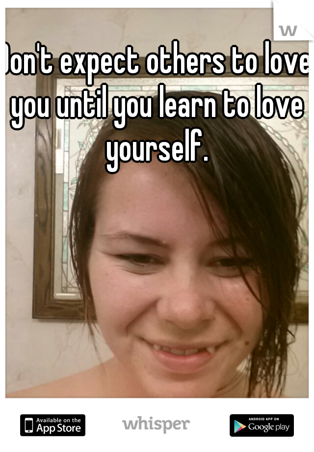 Don't expect others to love you until you learn to love yourself.