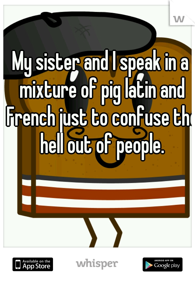 My sister and I speak in a mixture of pig latin and French just to confuse the hell out of people.