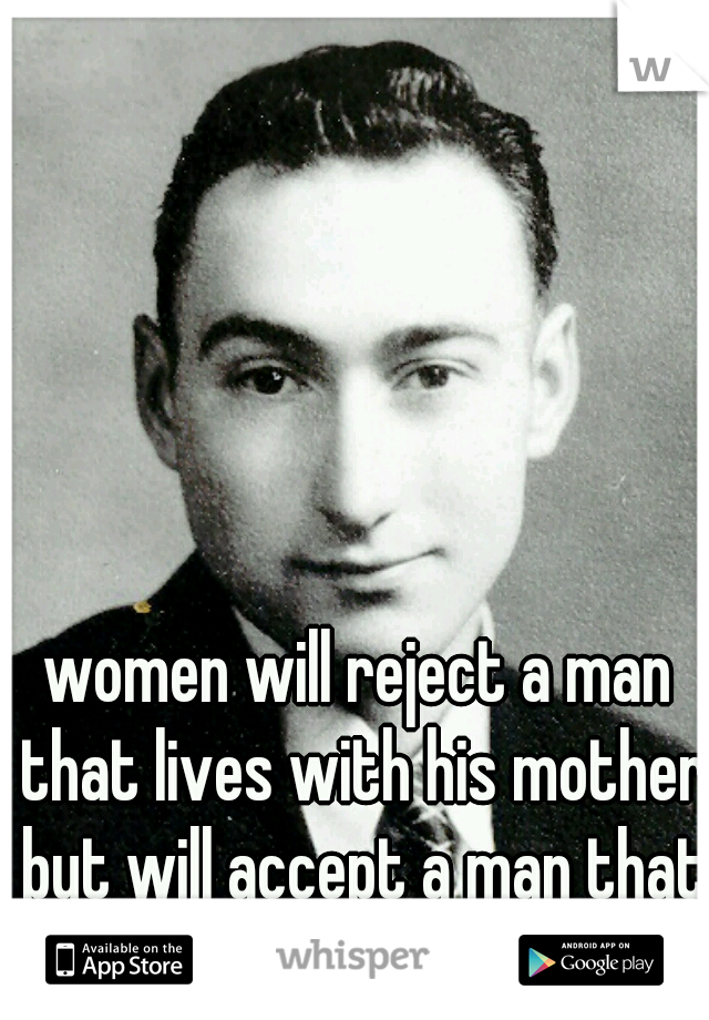 women will reject a man that lives with his mother but will accept a man that lives with his wife.