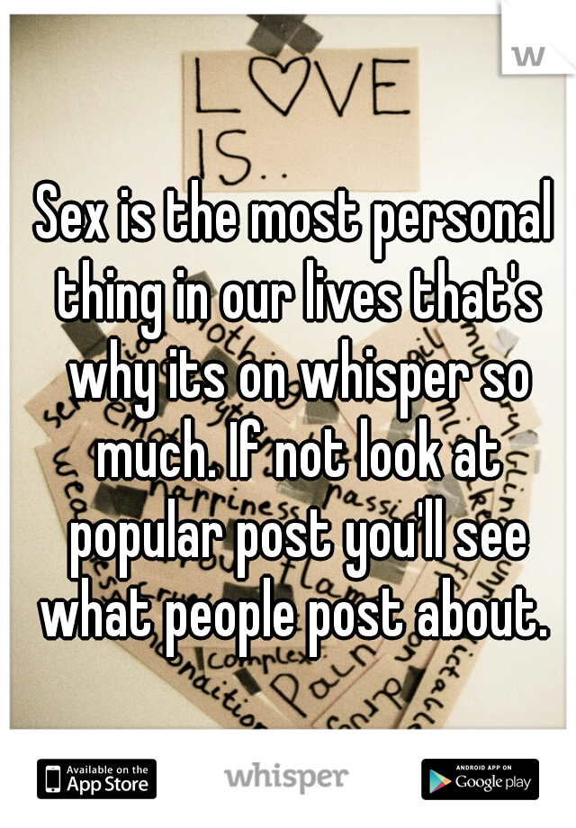 Sex is the most personal thing in our lives that's why its on whisper so much. If not look at popular post you'll see what people post about.