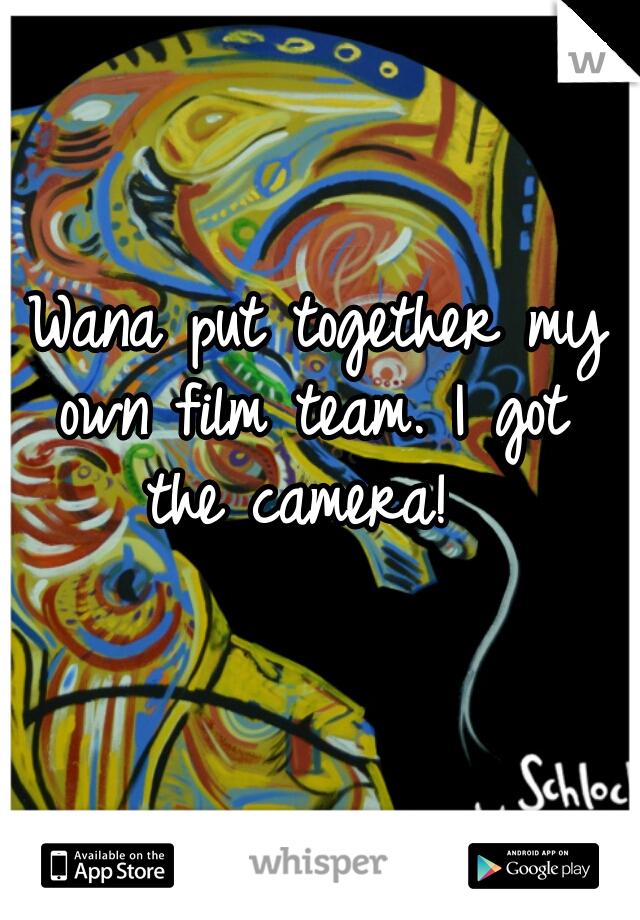 I Wana put together my own film team. I got the camera!