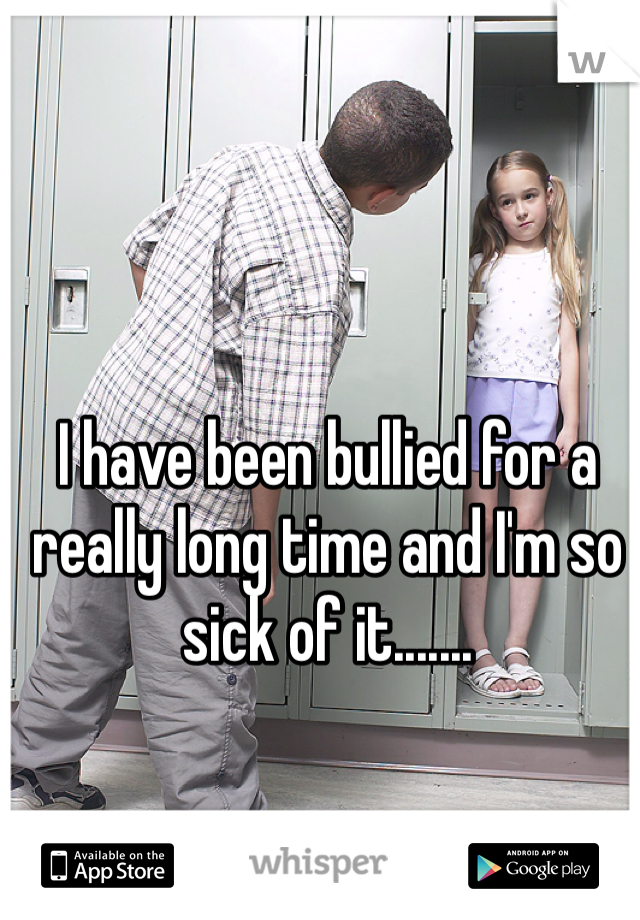 I have been bullied for a really long time and I'm so sick of it.......
