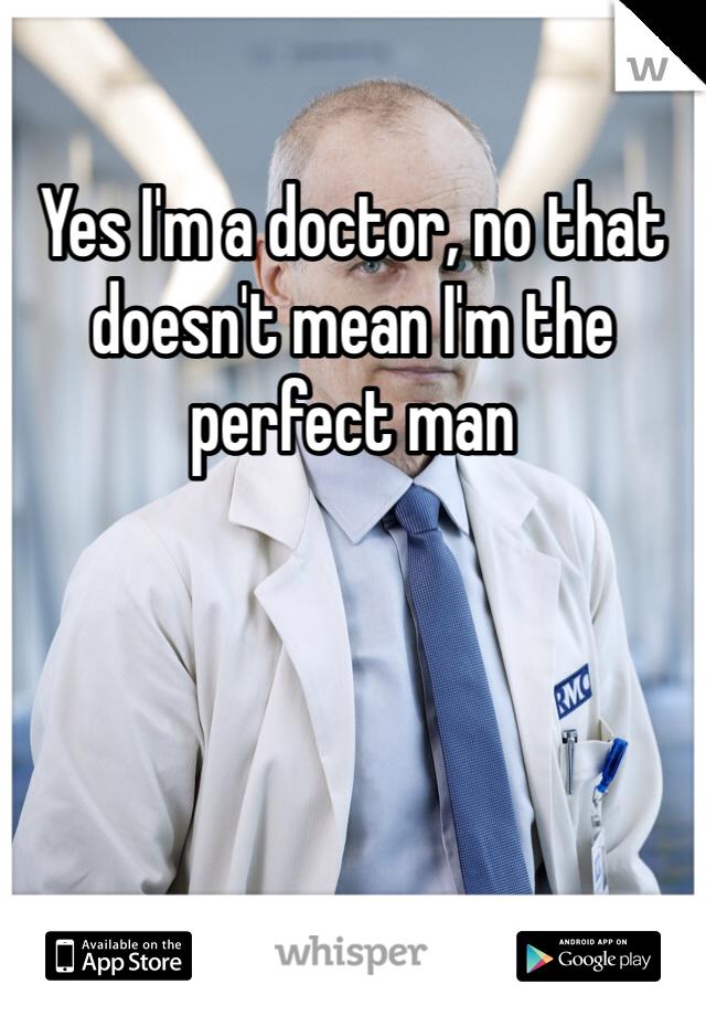 Yes I'm a doctor, no that doesn't mean I'm the perfect man
