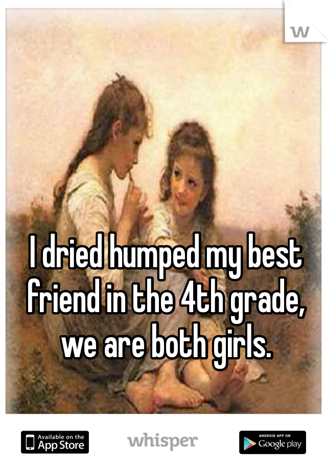 I dried humped my best friend in the 4th grade, we are both girls.