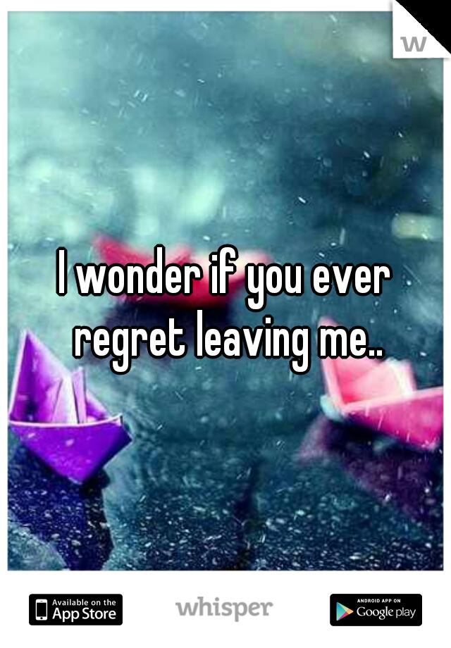 I wonder if you ever regret leaving me..