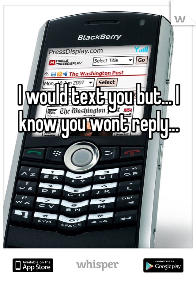 I would text you but... I know you wont reply...