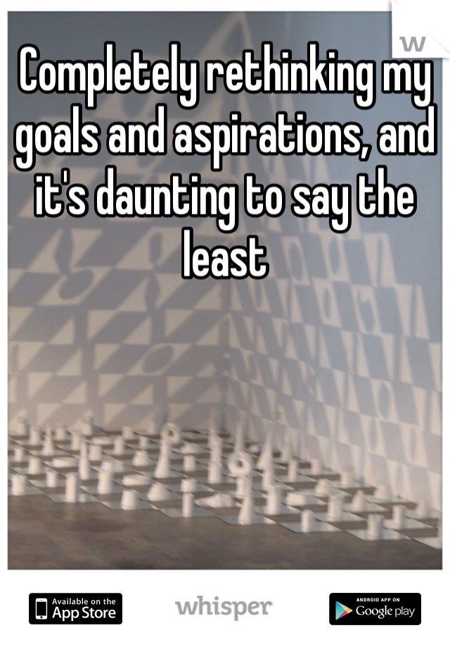 Completely rethinking my goals and aspirations, and it's daunting to say the least