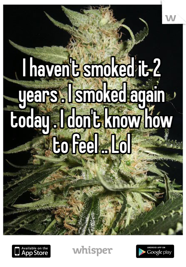 I haven't smoked it 2 years . I smoked again today . I don't know how to feel .. Lol
