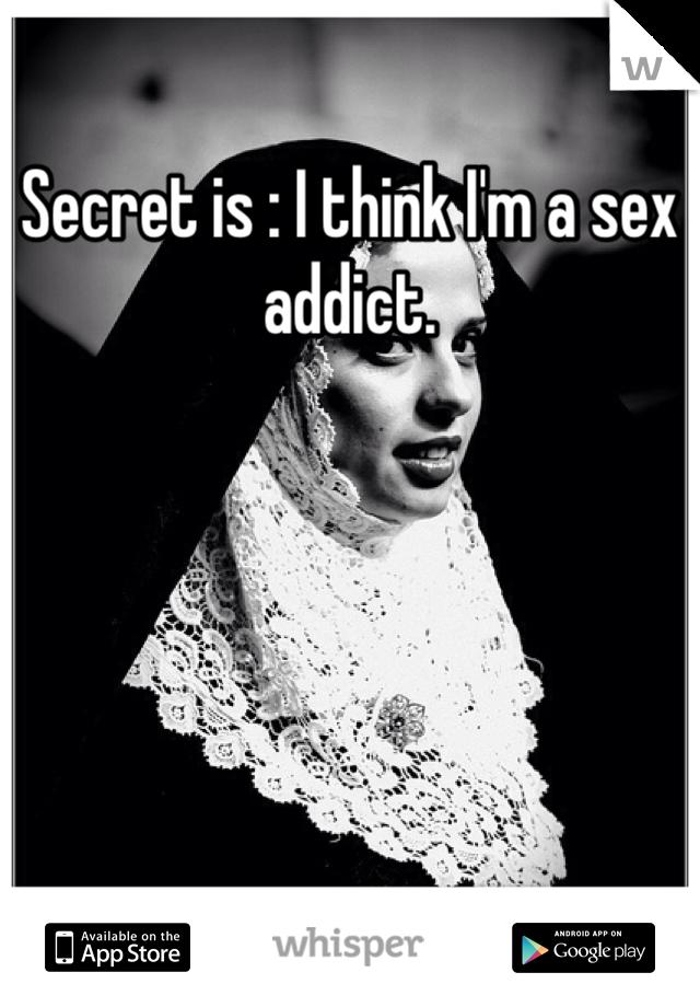 Secret is : I think I'm a sex addict.