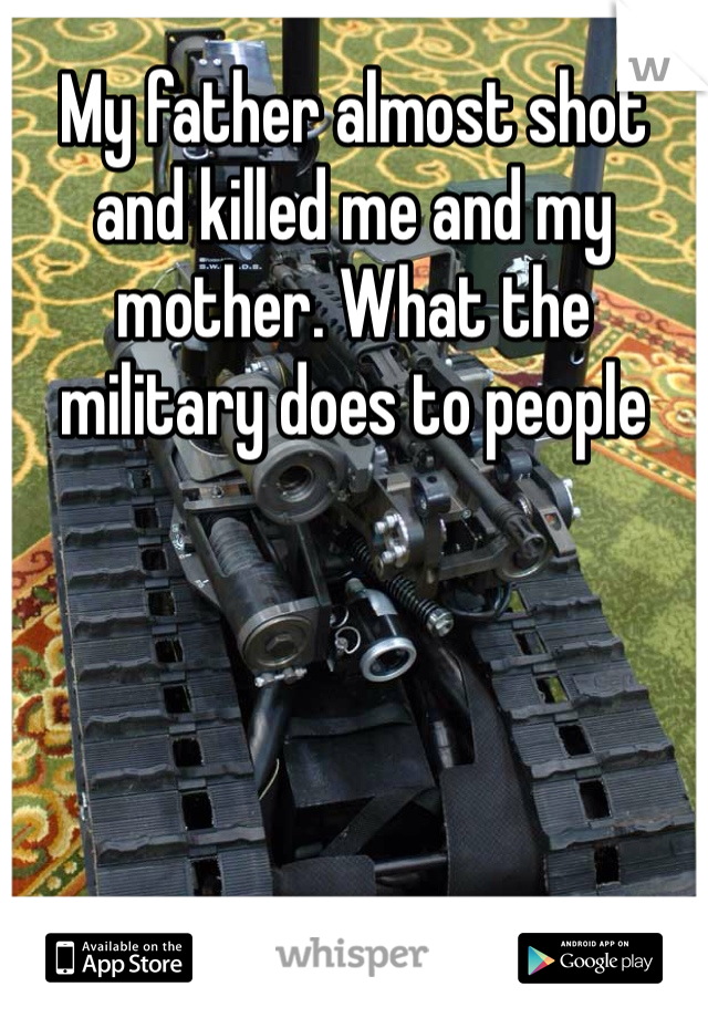 My father almost shot and killed me and my mother. What the military does to people