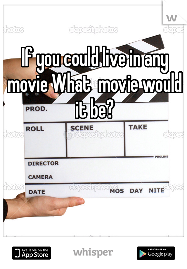 If you could live in any movie What  movie would it be?