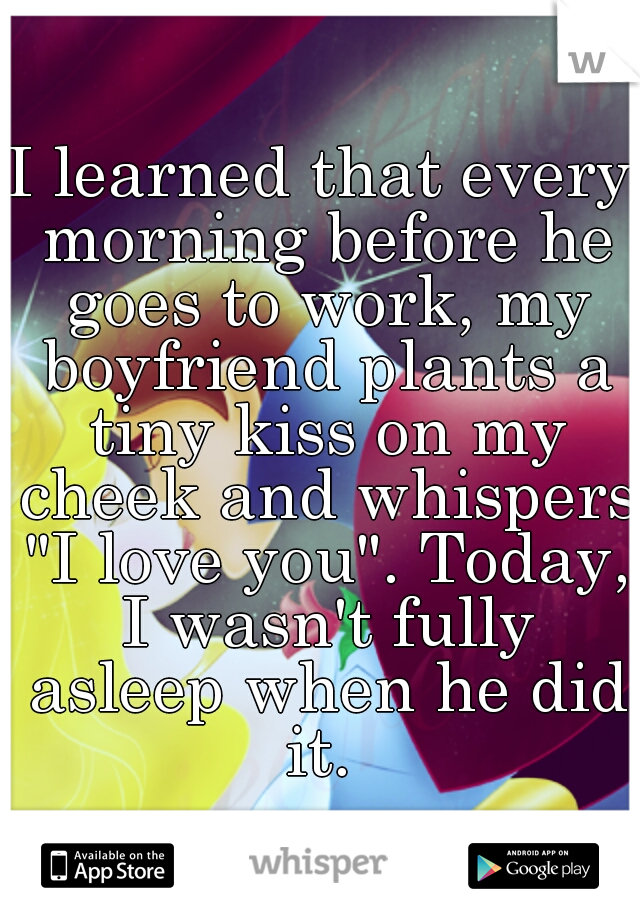 "I learned that every morning before he goes to work, my boyfriend plants a tiny kiss on my cheek and whispers ""I love you"". Today, I wasn't fully asleep when he did it."