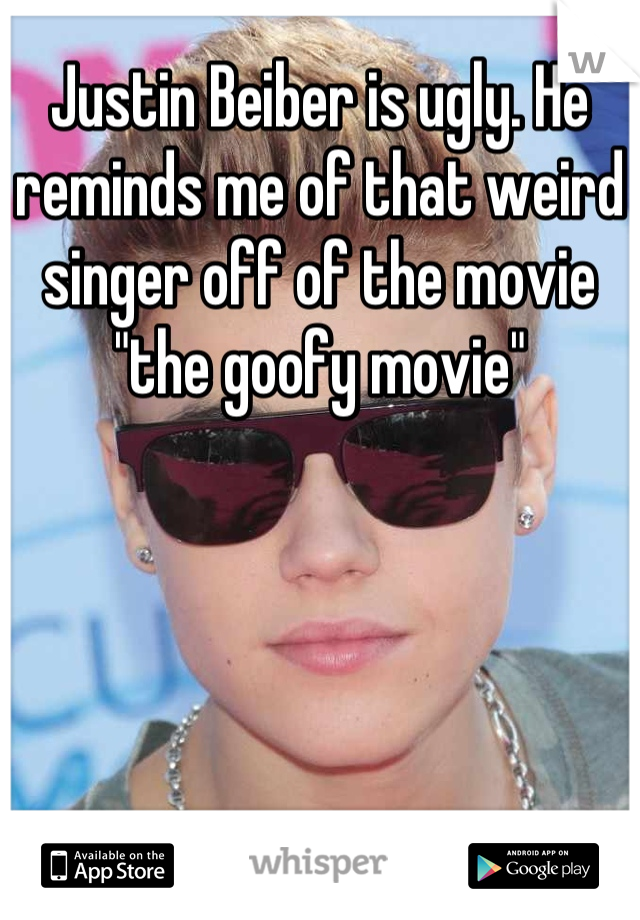 """Justin Beiber is ugly. He reminds me of that weird singer off of the movie """"the goofy movie"""""""