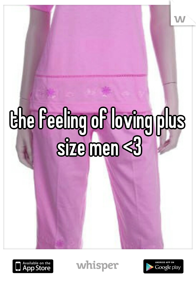 the feeling of loving plus size men <3