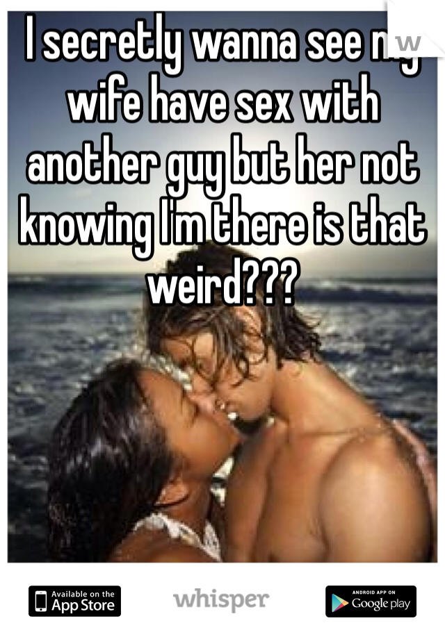 I secretly wanna see my wife have sex with another guy but her not knowing I'm there is that weird???