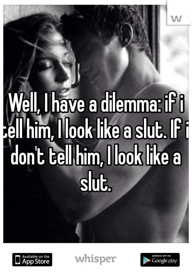 Well, I have a dilemma: if i tell him, I look like a slut. If i don't tell him, I look like a slut.