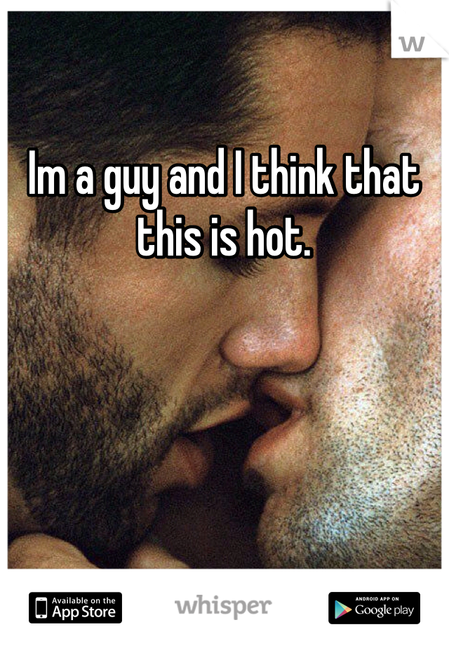 Im a guy and I think that this is hot.