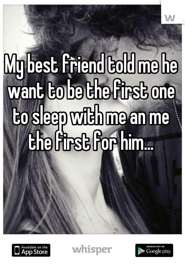 My best friend told me he want to be the first one to sleep with me an me the first for him...