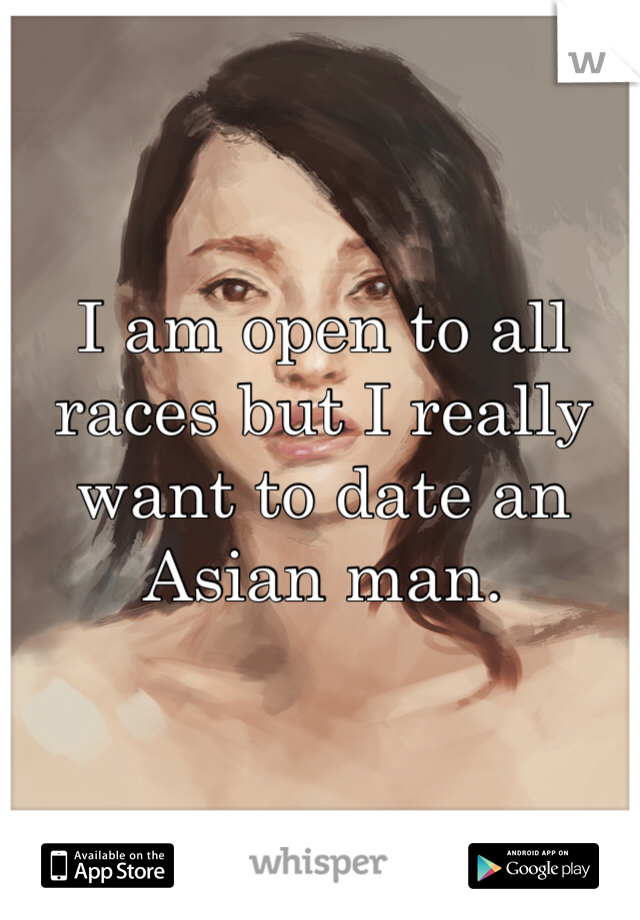 I am open to all races but I really want to date an Asian man.