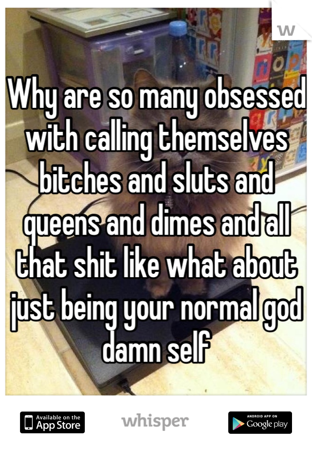 Why are so many obsessed with calling themselves bitches and sluts and queens and dimes and all that shit like what about just being your normal god damn self