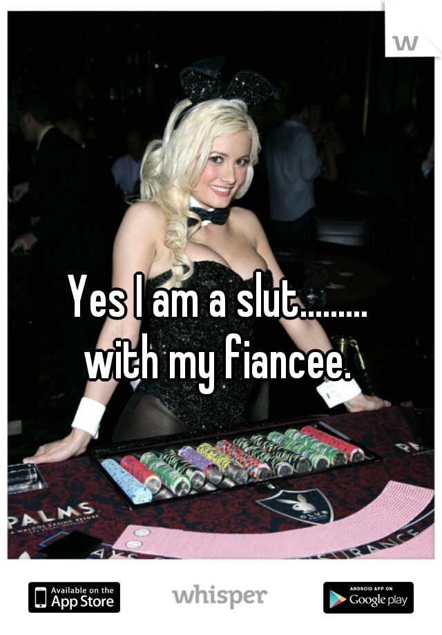 Yes I am a slut.........    with my fiancee.